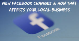 New Facebook Changes & How that Affects Your Local Business